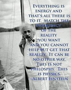 Everything is energy and that's all there is to it. Match the frequency of the reality you want and you cannot help but get that reality. It can be no other way. This not philosophy. This is physics. ~Albert Einstien