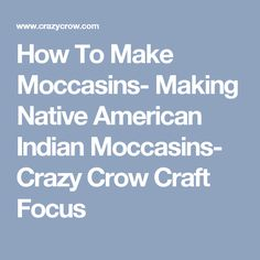 How To Make Moccasins- Making Native American Indian Moccasins- Crazy Crow Craft Focus