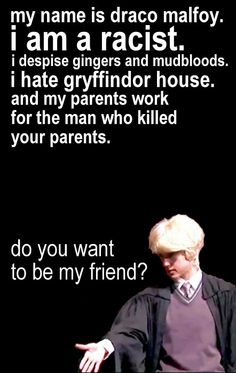 Everyone wants to be my friend. Even Potter who denies it.
