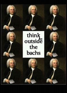 All musical people are creative cause we think out side of the Bachs . . . . Duh