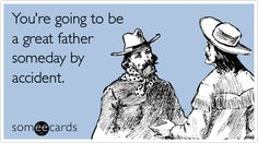 You're going to be a great father someday by accident.