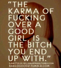 Karma.. Having fun with your vanilla life Fuckface? The bitch you end up with... haha and Im still a good girl. You are just stuck with the bitch now. The End.