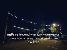 """""""Maybe we feel empty because we leave pieces of ourselves in everything we used to love."""" -R.M. Drake"""