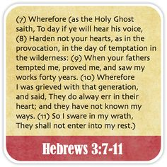 Hebrews 3:7-11 - Wherefore (as the Holy Ghost saith, To day if ye will hear his voice, Harden not your hearts, as in the provocation, in the day of temptation in the wilderness: When your fathers tempted me, proved me, and saw my works forty years. Wherefore I was grieved with that generation, and said, They do alway err in their heart; and they have not known my ways. So I sware in my wrath, They shall not enter into my rest.)