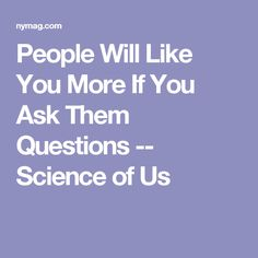 People Will Like You More If You Ask Them Questions -- Science of Us