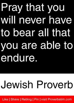 Shared - Pray that you will never have to bear all that you are able to endure. Great Quotes, Quotes To Live By, Me Quotes, Motivational Quotes, Inspirational Quotes, Cool Words, Wise Words, Jewish Proverbs, Jewish Quotes