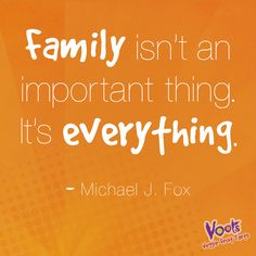 """Family isn't an important thing. It's everything."""