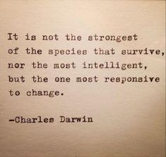 It is not the strongest of the species that survive, nor the most intelligent, but the one most responsive to change. Charles Darwin