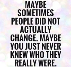 Maybe sometimes people did not actually change. Maybe you just never knew who they really were... #truth