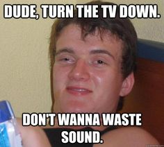 10 Guy - dude turn the tv down dont wanna waste sound