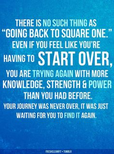 "There is no such thing as ""going back to square one."" Even if you feel like you're having to start over, you are trying again with more knowledge, strength & power than you had before.  Your journey was never over, it was just waiting for you to find it again."