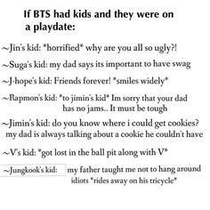 Yep, I can see this. Haha, poor Jimin always after Jungkook, but he forgets he has Suga low key so its all good (; Hobi's kid is going to be a mini him and it will be the cutest kid in existence! #BTS