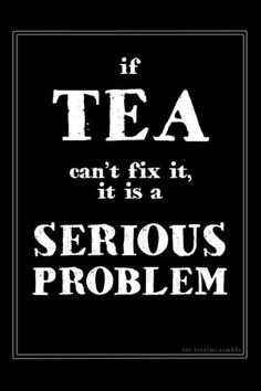 If Tea can't fix it, it is a serious problem!
