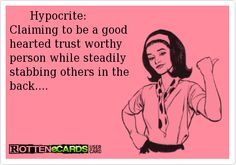 Hypocrite: Claiming to be a good hearted trust worthy person while steadily stabbing others in the back....