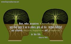 One, who acquires knowledge and then pass it on to others, gets all his wishes fulfilled and achieves success, happiness and prosperity in his life. ~Atharva Veda #quotes #success