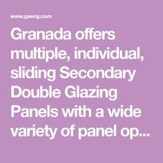 Granada offers multiple, individual, sliding Secondary Double Glazing Panels with a wide variety of panel options made to your requirements.