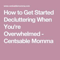 How to Get Started Decluttering When You're Overwhelmed - Centsable Momma