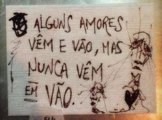 """Resultado de imagem para """"Amores vêm e vão, mas nunca vêm em vão."""""""