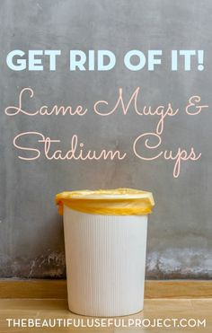 A short and sweet decluttering task that will make more space in your cabinets. Get rid of lame mugs and stadium cups! Why it's time to let them go.