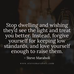 Stop dwelling and wishing they'd see the light and treat you better. Instead, forgive yourself for keeping low standards, and love yourself enough to raise them. - Steve Maraboli