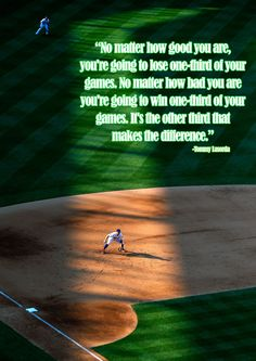 """""""No matter how good you are, you're going to lose one-third of your games. No matter how bad you are you're going to win one-third of your games. It's the other third that makes the difference. Baseball Pants, Baseball Mom, Lost Quotes, Baseball Quotes, Baseball Equipment, Cardinals Baseball, Sports Mom, Minnesota Twins, Atlanta Braves"""