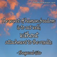The secret to human freedom is to act well, without attachment to the results. - Bhagavad Gita