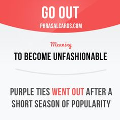 """""""Go out"""" means """"to become unfashionable"""". Example: Purple ties went out after a short season of popularity."""