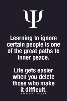 Learning to ignore certain people is one of the great paths to inner peace. Life gets easier when you delete those who make it difficult.