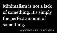 Minimalism is not the lack of something.  It's simply the perfect amount of something.