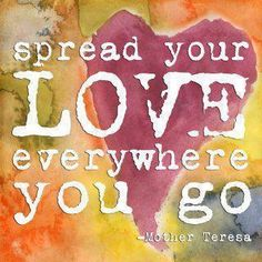 Spread your love everywhere you go. - Mother Teresa