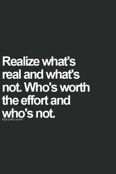 Revised pin 8-15-2015: Realize whats Real and whats Not.. Who's Worth the Effort and Who's Not.. So True!!! Are you tired of putting in the Effort to the  People or that Special Someone who Just Doesn't Even Care.... We'll I Care and they are Not Worth the Fight or Drama, so I Removed and Deleted them from My List of Trusted Love Ones & from My Circle of Trusted Friends Period, and End of Story! End of the Drama, End of the Bullshit and Beginning of a New Life for Me, Myself and I..  By…