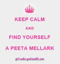 and... find yourself a PEETA MELLARK  <3 true