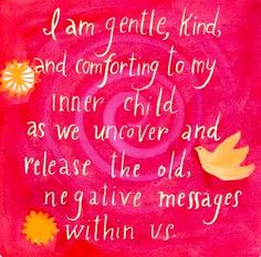 I am gentle, kind and comforting to my inner child as we uncover and release the old, negative messages within us~