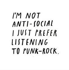 I'm not anti-social. I just prefer listening to Punk Rock.