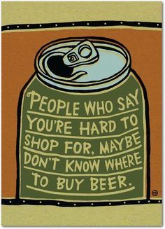 ~ People who say you're hard to shop for, maybe don't know where to buy beer.