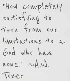 """How completely satisfying to turn from our limitations to a God who has none."" ~AW Tozer One hundred times AMEN The Words, Cool Words, Bible Quotes, Bible Verses, Me Quotes, Aw Tozer Quotes, Lds Scriptures, Great Quotes, Quotes To Live By"