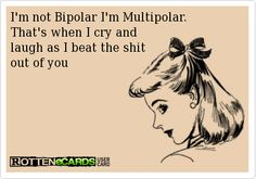 I'm not Bipolar I'm Multipolar. That's when I cry and laugh as I beat the shit out of you