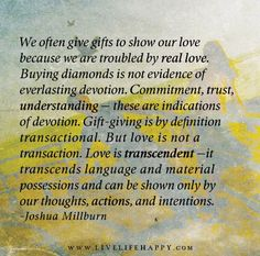 We often give gifts to show our love because we are troubled by real love. Buying diamonds is not evidence of everlasting devotion. Commitment, trust, understanding - these are indications of devotion. Gift-giving is by definition transactional. But love is not a transaction. Love is transcendent—it transcends language and material possessions and can be shown only by our thoughts, actions, and intentions.