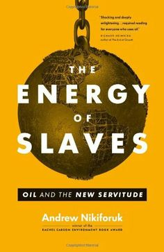 The Energy of Slaves: Oil and the New Servitude by Andrew Nikiforuk. $18.45. Publication: September 18, 2012. Publisher: Greystone Books; First Edition edition (September 18, 2012). 272 pages