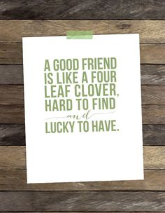Love this!!  A Good Friend Is Like a Four Leaf Clover, Hard to Find and Lucky to Have!