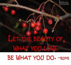 Let the beauty of what you love be what you do.  ~ Rumi   #beauty #love #believeandcreate