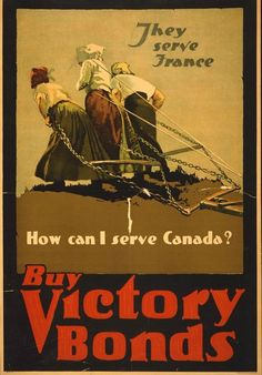 """Canadian WWI Propaganda Poster, found via Mental Floss - """"This one was targeted at the ladies, pointing out that if women in France must go plow their fields alone, the least housewives in Canada could do was buy some war bonds to show their support."""""""