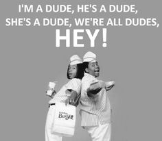 We're all dudes, HEY!