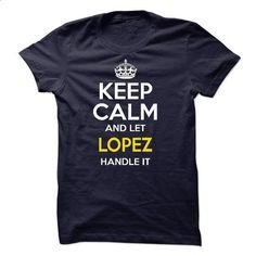 Keep calm and let LOPEZ handle it - custom made shirts #t shirt designer #vintage shirts