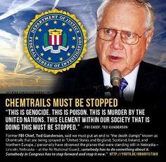 "*Former FBI Chief Ted Gunderson Says Chemtrail Death Dumps Must Be Stopped* ""The death dumps, otherwise known as chemical trails, are being dropped and sprayed throughout the U. S., England, Scotland, Ireland, Northern Europe, and I have personally seen them, not only in the U.S., but in Mexico, and Canada. Birds are dying around the world.."""