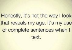 Honestly, it's not the way I look that reveals my age, it's my use of comple… - Humor Me Quotes, Funny Quotes, Funny Memes, Jokes, Witty Quotes, Lol So True, Haha Funny, Funny Stuff, Funny Things