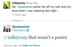Mikey Way had/has a Pete Wentz poster I'm gonna go die in a hole now thanks