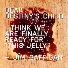 "Isn't this an inspiring #quote? -->    Dear Destiny's Child,  I think we are finally ready for ""this jelly.""  —Jim Gaffigan    <-- Jim Gaffigan cracks me up."