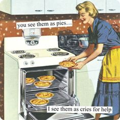 Anne Taintor → you see them as pies… I see them as cries for help