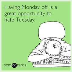 Free and Funny Cry For Help Ecard: Having Monday off is a great opportunity to hate Tuesday. Create and send your own custom Cry For Help ecard. Tuesday Humor, Monday Humor, Saturday Humor, Job Humor, Life Humor, Funny Humor, Funny Stuff, Humor Humour, Mondays